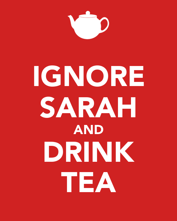 IGNORE SARAH AND DRINK TEA