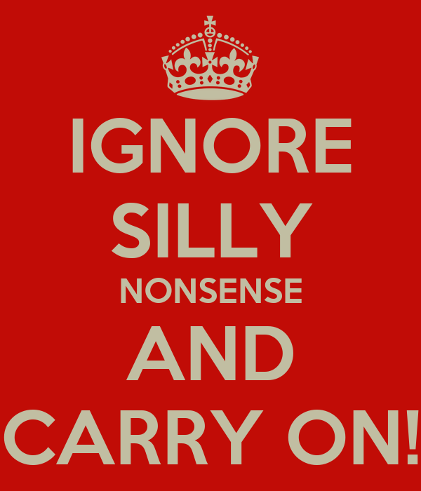 IGNORE SILLY NONSENSE AND CARRY ON!