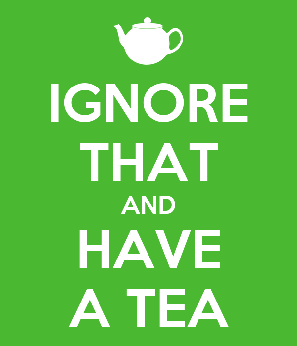 IGNORE THAT AND HAVE A TEA