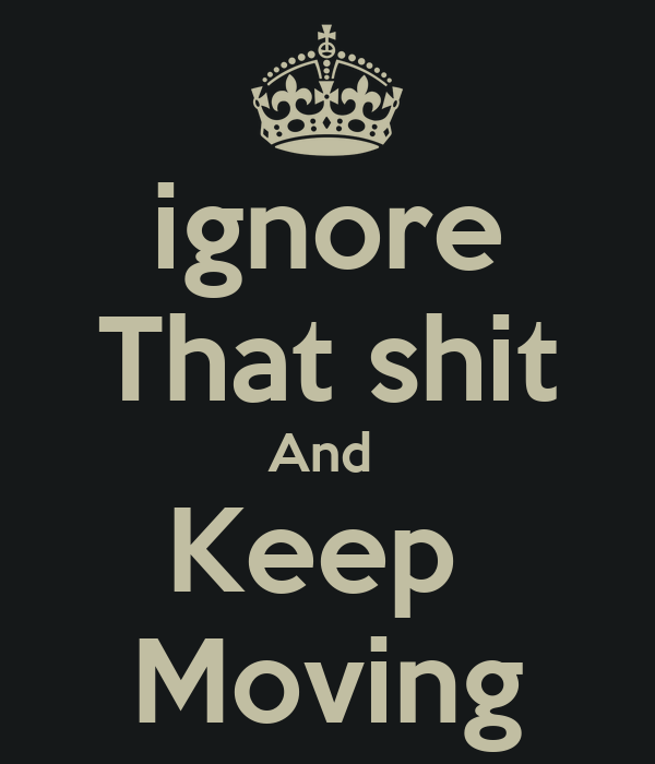 ignore That shit And  Keep  Moving