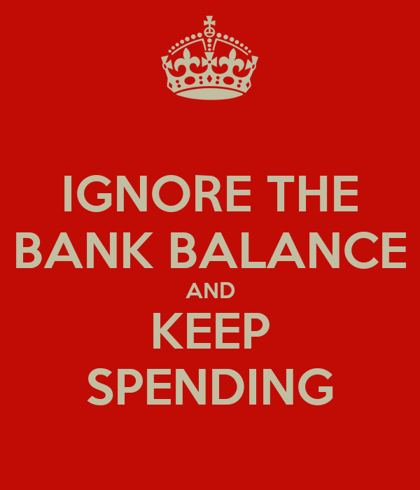 IGNORE THE BANK BALANCE AND KEEP SPENDING