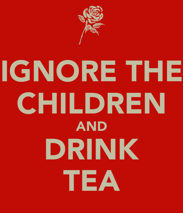 IGNORE THE CHILDREN AND DRINK TEA