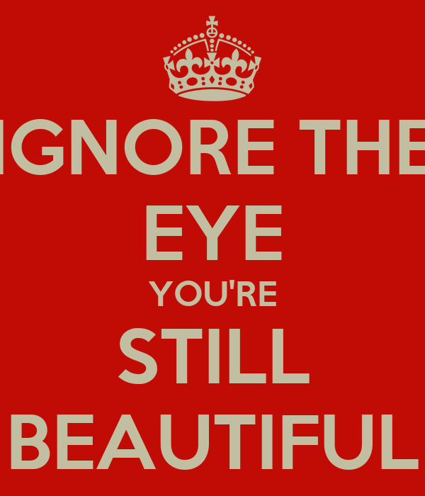 IGNORE THE EYE YOU'RE STILL BEAUTIFUL