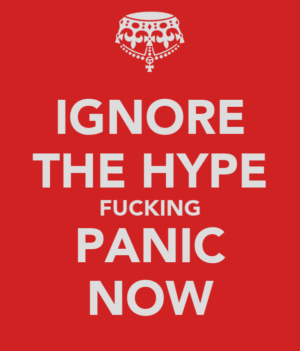 IGNORE THE HYPE FUCKING PANIC NOW