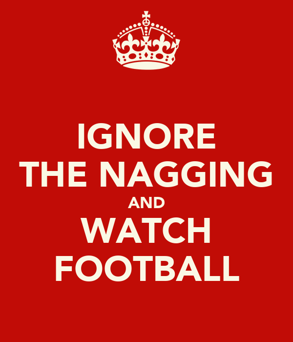 IGNORE THE NAGGING AND WATCH FOOTBALL