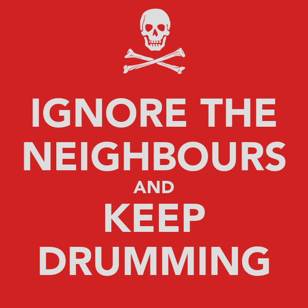 IGNORE THE NEIGHBOURS AND KEEP DRUMMING