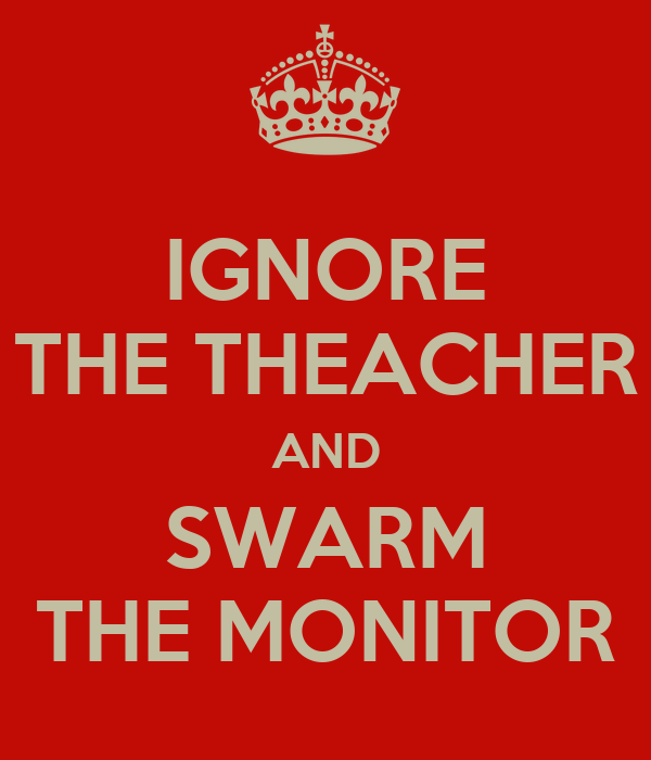 IGNORE THE THEACHER AND SWARM THE MONITOR