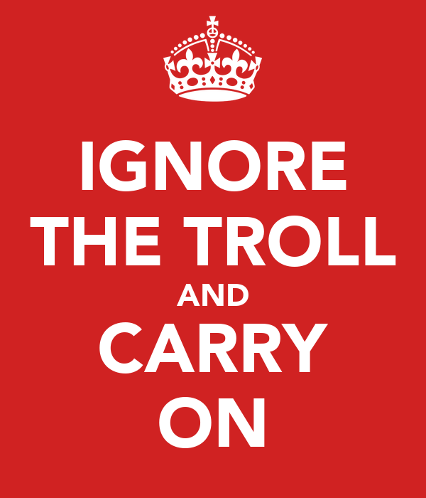 IGNORE THE TROLL AND CARRY ON