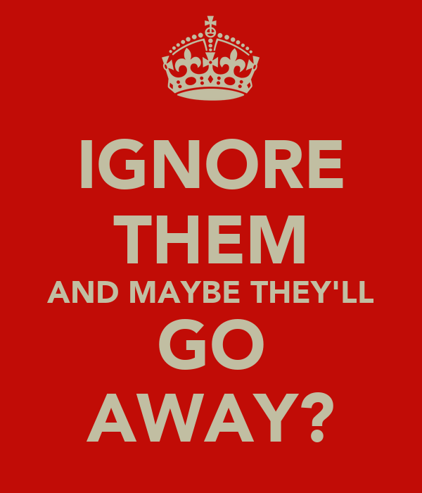 IGNORE THEM AND MAYBE THEY'LL GO AWAY?