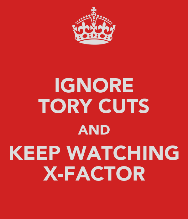 IGNORE TORY CUTS AND KEEP WATCHING X-FACTOR