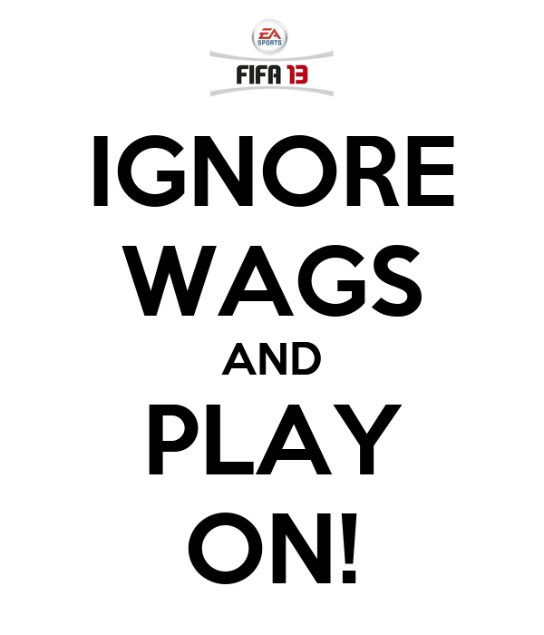 IGNORE WAGS AND PLAY ON!