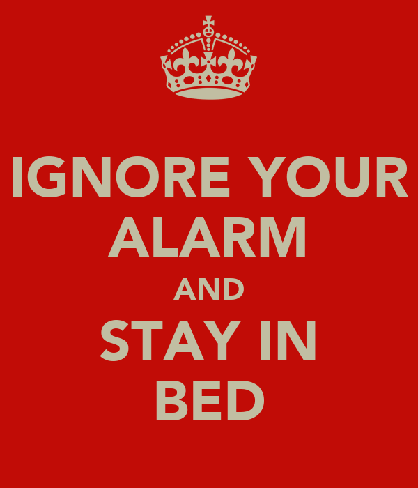 IGNORE YOUR ALARM AND STAY IN BED