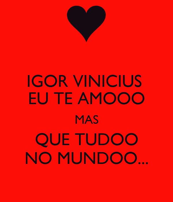 IGOR VINICIUS  EU TE AMOOO MAS QUE TUDOO NO MUNDOO...
