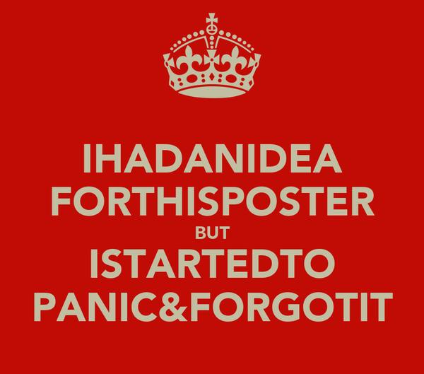 IHADANIDEA FORTHISPOSTER BUT ISTARTEDTO PANIC&FORGOTIT