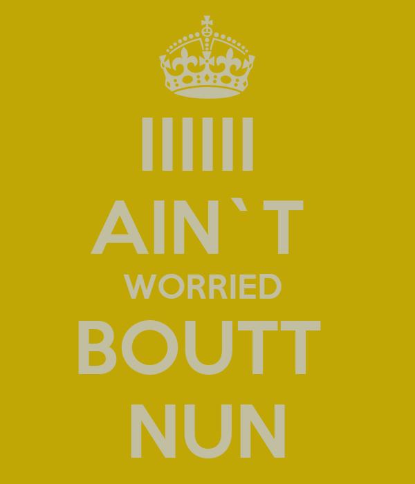 IIIIII  AIN`T  WORRIED  BOUTT  NUN