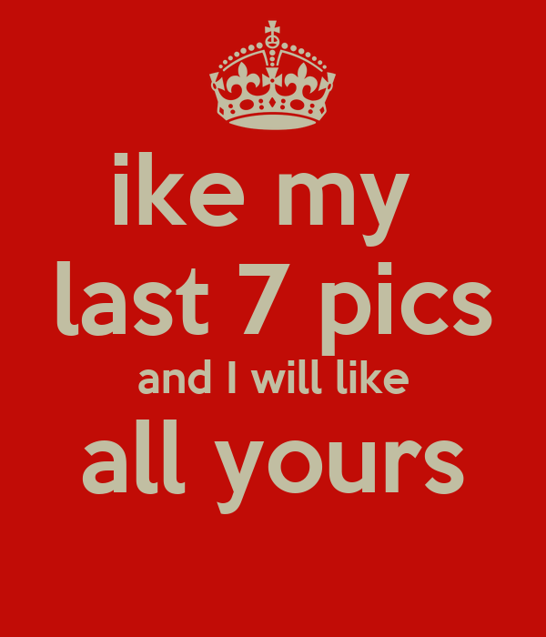 ike my  last 7 pics and I will like all yours