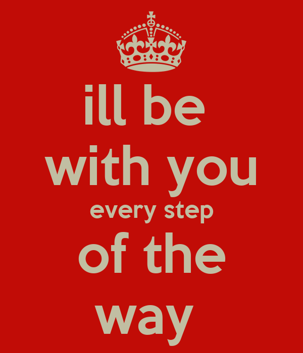 ill be  with you every step of the way