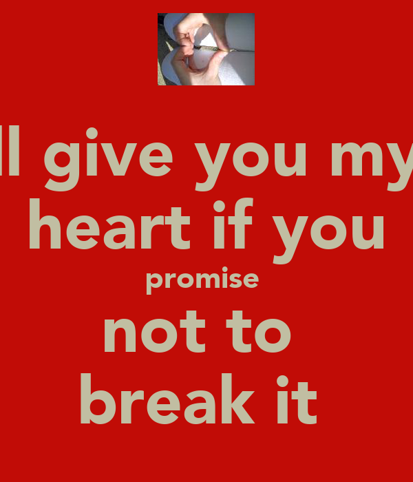 ill give you my  heart if you promise  not to  break it