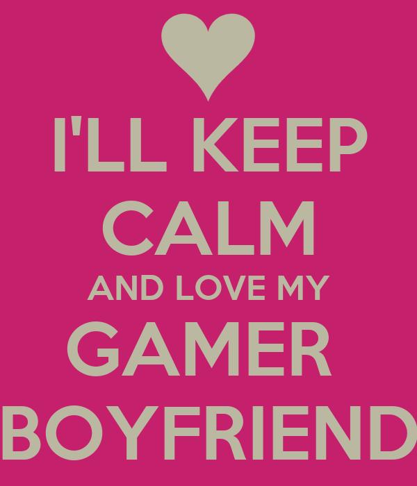 I'LL KEEP CALM AND LOVE MY GAMER  BOYFRIEND
