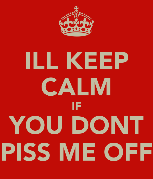 ILL KEEP CALM IF YOU DONT PISS ME OFF