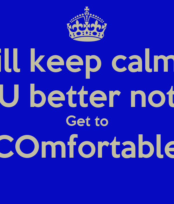ill keep calm U better not Get to COmfortable