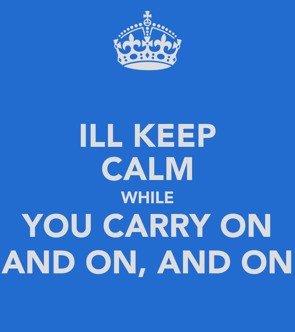 ILL KEEP CALM WHILE YOU CARRY ON AND ON, AND ON