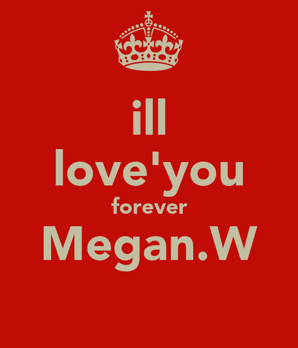 ill love'you forever Megan.W