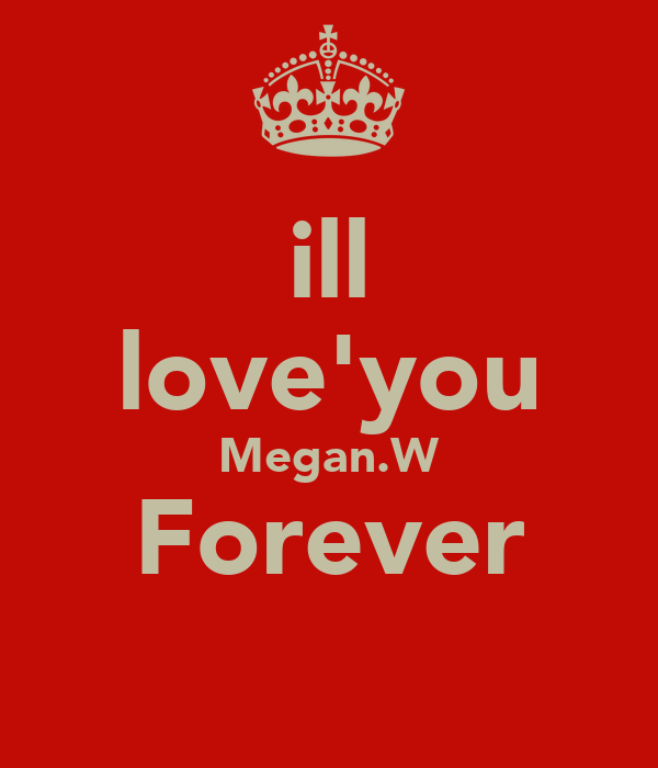 ill love'you Megan.W Forever