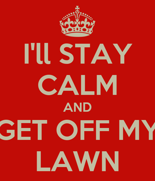 i ll stay calm and get off my lawn poster joe keep calm o matic