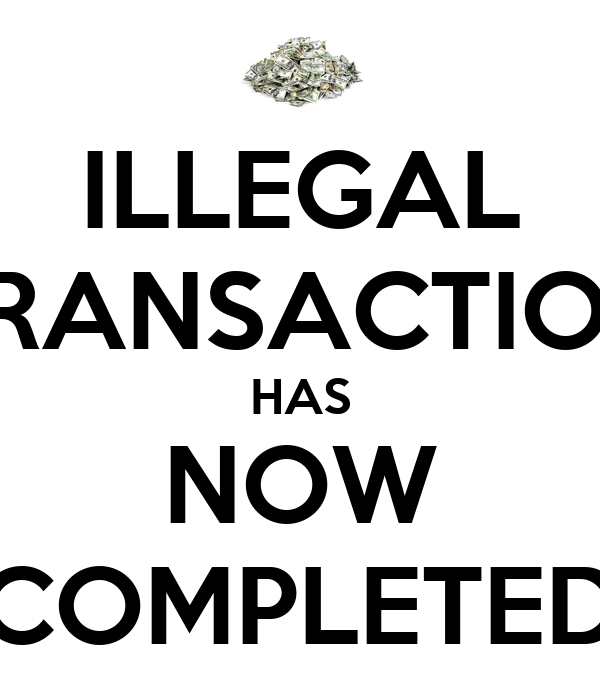ILLEGAL TRANSACTION HAS NOW COMPLETED