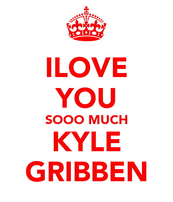 ILOVE YOU SOOO MUCH KYLE GRIBBEN