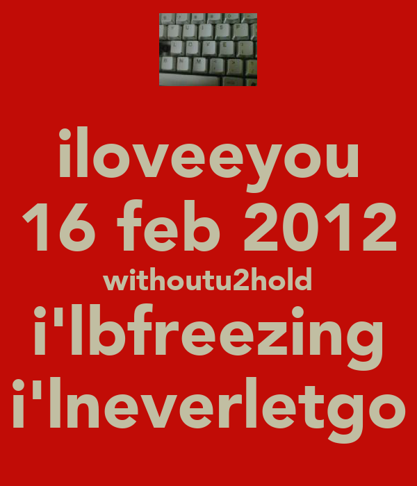 iloveeyou 16 feb 2012 withoutu2hold i'lbfreezing i'lneverletgo