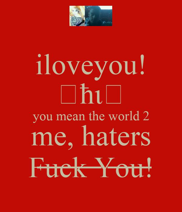 iloveyou! ħι♏ you mean the world 2 me, haters F̶̶u̶c̶k̶ ̶Y̶o̶u̶!