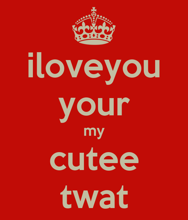 iloveyou your my cutee twat