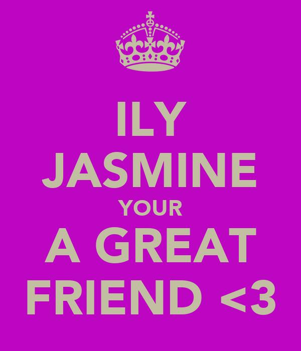 ILY JASMINE YOUR A GREAT FRIEND <3