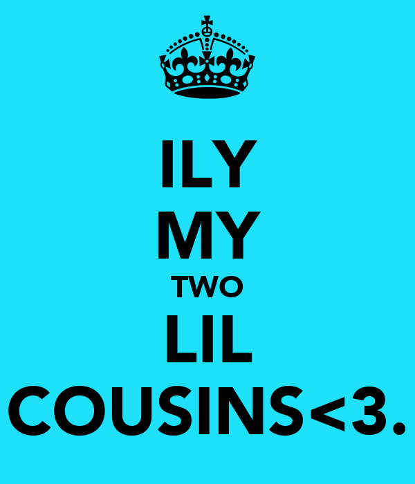 ILY MY TWO LIL COUSINS<3.