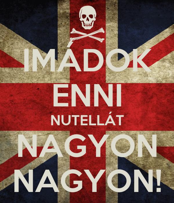 IMÁDOK ENNI NUTELLÁT NAGYON NAGYON!