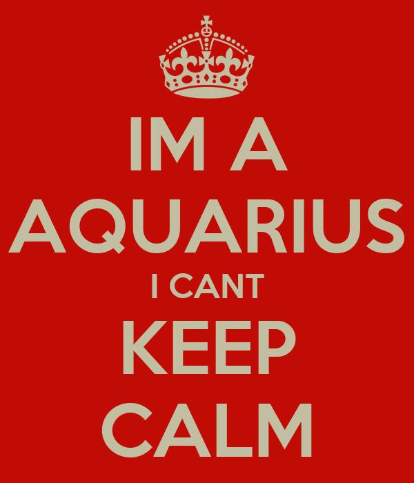 IM A AQUARIUS I CANT KEEP CALM
