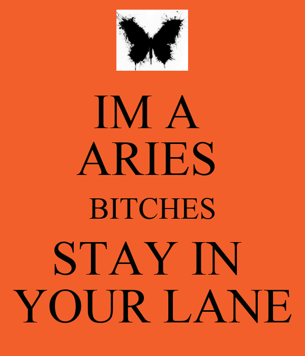 IM A  ARIES  BITCHES STAY IN  YOUR LANE