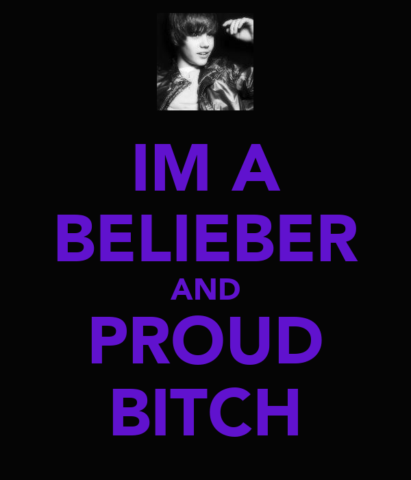 IM A BELIEBER AND PROUD BITCH
