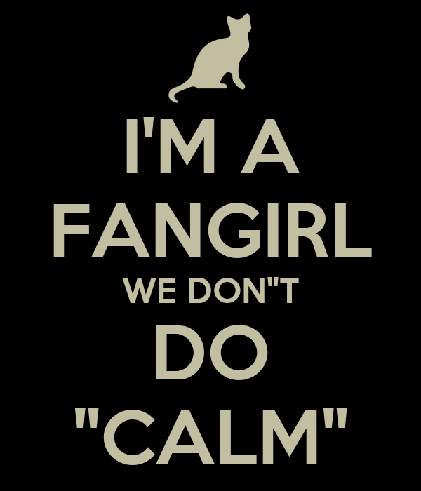 "I'M A FANGIRL WE DON""T DO ""CALM"""