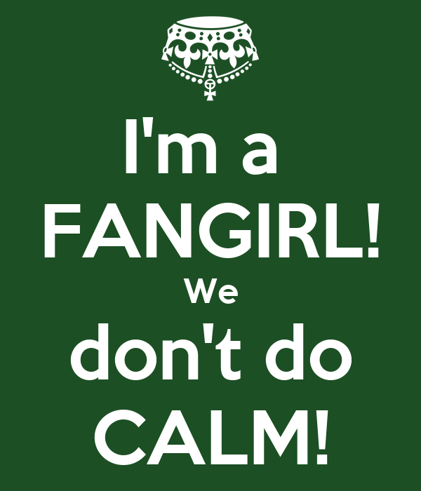 I'm a  FANGIRL! We don't do CALM!