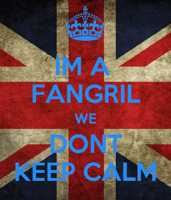 IM A  FANGRIL WE DONT KEEP CALM