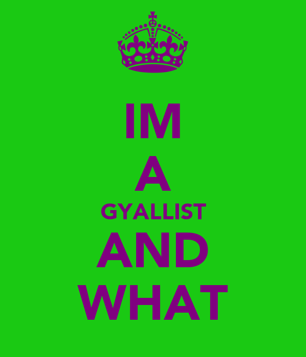 IM A GYALLIST AND WHAT