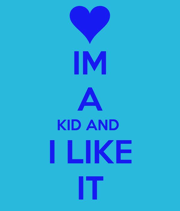 IM A KID AND  I LIKE IT