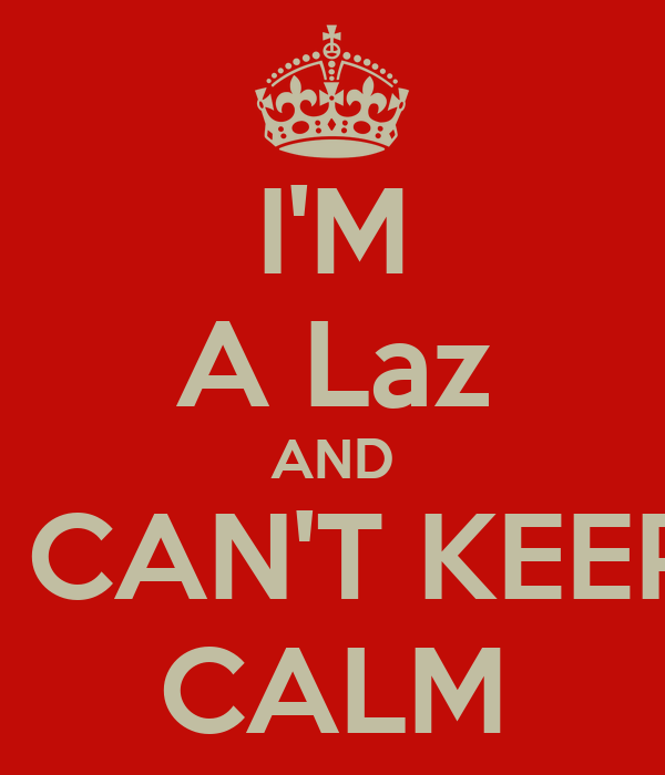 I'M A Laz AND I CAN'T KEEP CALM