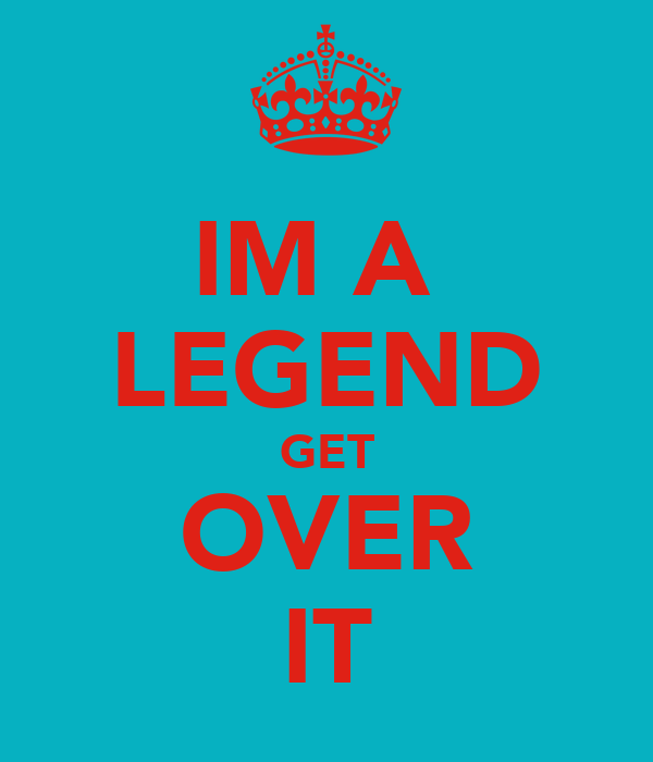 IM A  LEGEND GET OVER IT