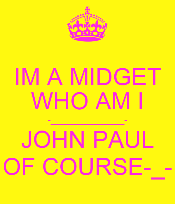 IM A MIDGET WHO AM I -______________- JOHN PAUL OF COURSE-_-