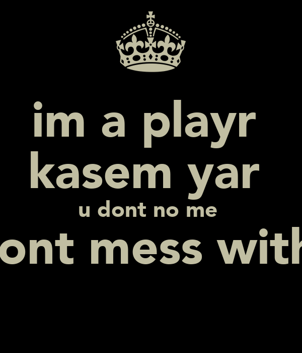 im a playr  kasem yar  u dont no me  so dont mess with me