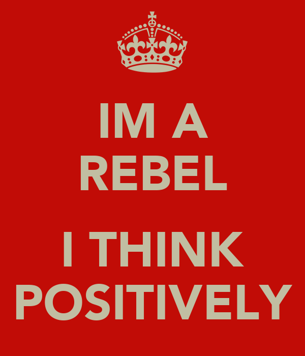 IM A REBEL  I THINK POSITIVELY